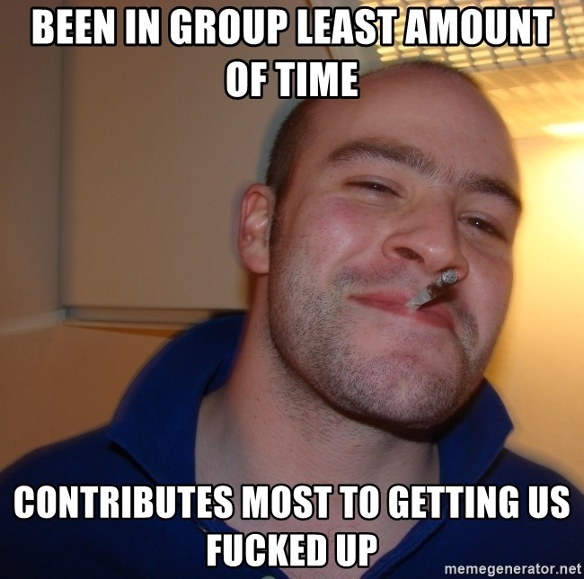 Good Guy Greg - been in group least amount of time contributes most to getting us fucked up