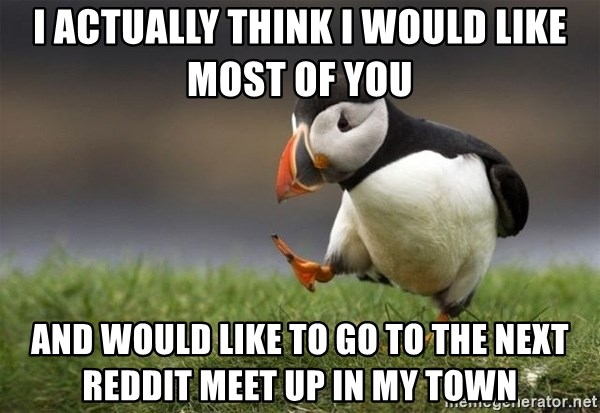 Unpopular Opinion Puffin - I actually think I would like most of you and would like to go to the next reddit meet up in my town