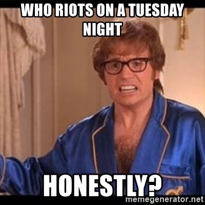 Honestly Austin Powers - Who riots on a tuesday night Honestly?