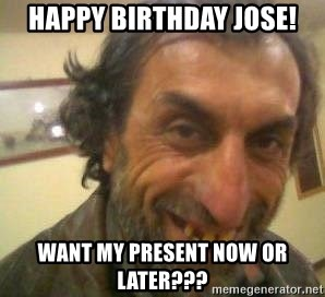 48326486 happy birthday jose! want my present now or later??? jose meme