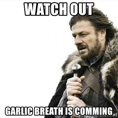 48339140 watch out garlic breath is comming prepare yourself meme generator