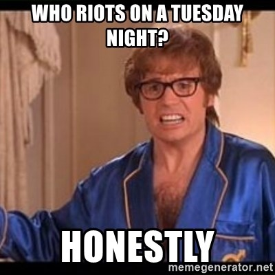 Honestly Austin Powers - Who riots on a tuesday night? honestly