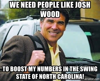 Rick Perry - We need people like Josh Wood To boost my numbers in the swing state of North Carolina!
