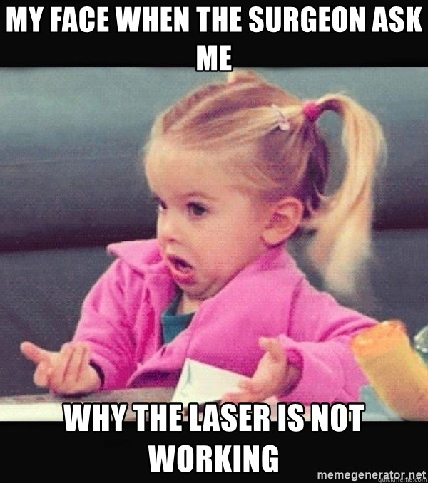 I have no idea little girl  - My face when the surgeon ask me Why the laser is not working