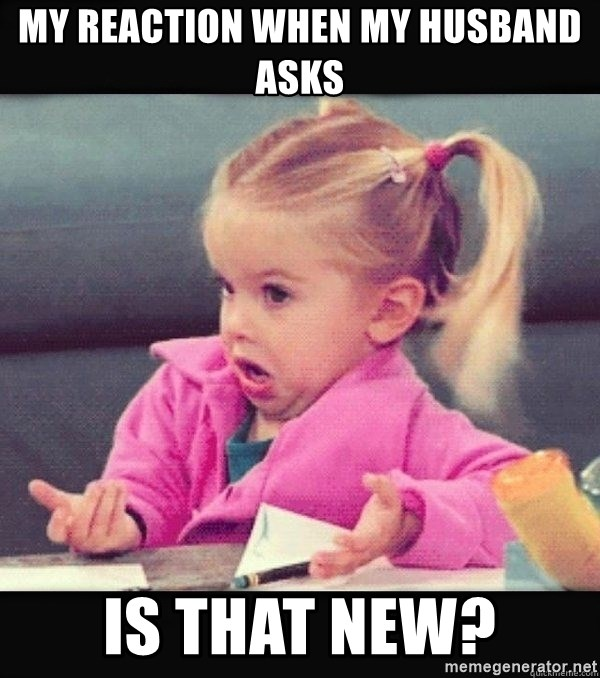I have no idea little girl  - My reaction when my husband asks Is that new?