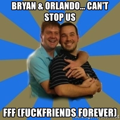 Stanimal - Bryan & orlando... can't stop us fff (fuckfriends forever)