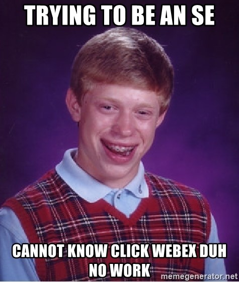 Bad Luck Brian - TRYING TO BE AN SE CANNOT KNOW CLICK WEBEX DUH NO WORK
