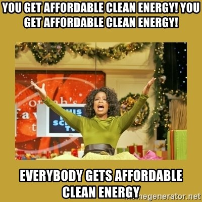 Oprah You get a - YOU GET AFFORDABLE CLEAN ENERGY! YOU GET AFFORDABLE CLEAN ENERGY! EVERYBODY GETS AFFORDABLE CLEAN ENERGY