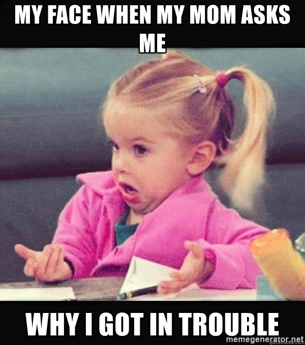 I have no idea little girl  - My face when my mom asks me  Why i got in trouble