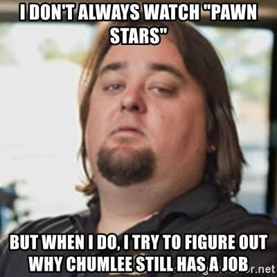 "chumlee - I don't always watch ""Pawn Stars"" But when I do, I try to figure out why Chumlee still has a job"