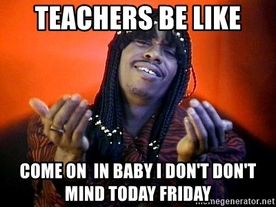 Rick James its friday - Teachers be like Come on  in baby I don't don't mind today FRIDAY