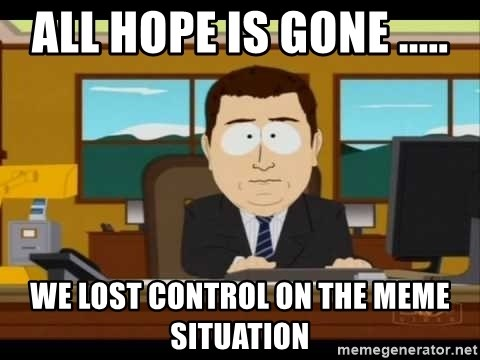 Aand Its Gone - All hope is gone ..... we lost control on the meme situation