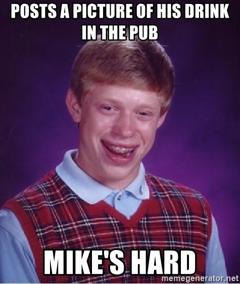 Bad Luck Brian - Posts a picture of his drink in the pub mike's hard
