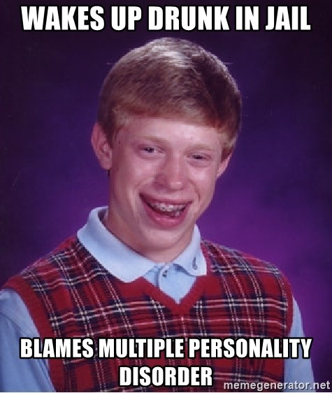 Bad Luck Brian - Wakes up drunk in jail Blames multiple personality disorder