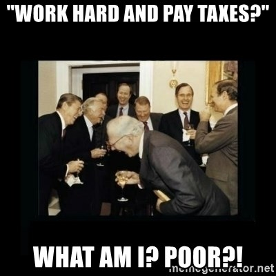"""Rich Men Laughing - """"Work hard and pay taxes?"""" What am i? poor?!"""