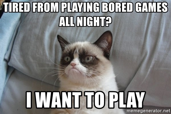 Grumpy cat good - Tired from playing bored games all night? I want to play