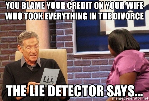 Maury Lie Detector - you blame your credit on your wife who took everything in the divorce the lie detector says...