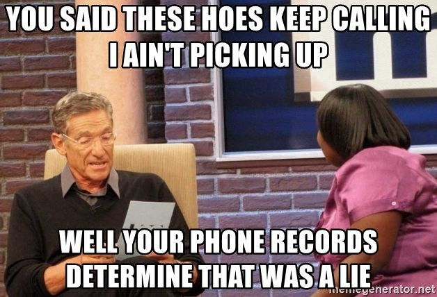 Maury Lie Detector - YOU SAID THESE HOES KEEP CALLING I AIN'T PICKING UP WELL YOUR PHONE RECORDS DETERMINE THAT WAS A LIE