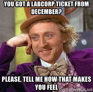Willy Wonka - you got a labcorp ticket from december? please, tell me how that makes you feel