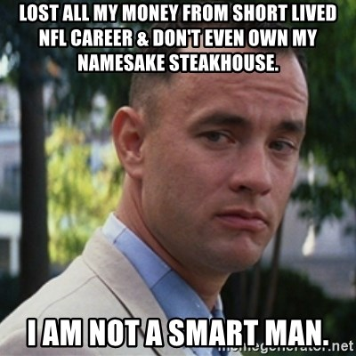 forrest gump - Lost all my money from short lived NFL career & don't even own my namesake steakhouse. I am not a smart man.