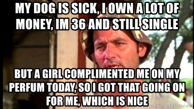 Bill Murray Caddyshack - My dog is sick, I own a lot of money, im 36 and still single but a girl complimented me on my perfum today, so i got that going on for me, which is nice