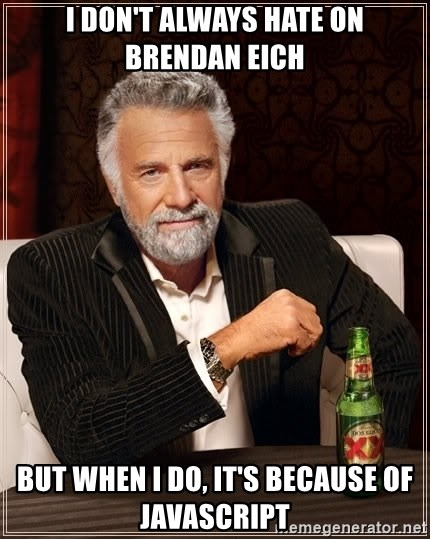 The Most Interesting Man In The World - i don't always hate on brendan eich but when i do, it's because of javascript