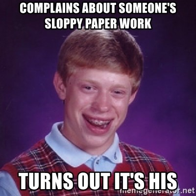 Bad Luck Brian - Complains about someone's sloppy paper work  Turns out it's his