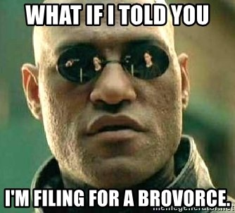 What if I told you / Matrix Morpheus - what if i told you i'm filing for a brovorce.