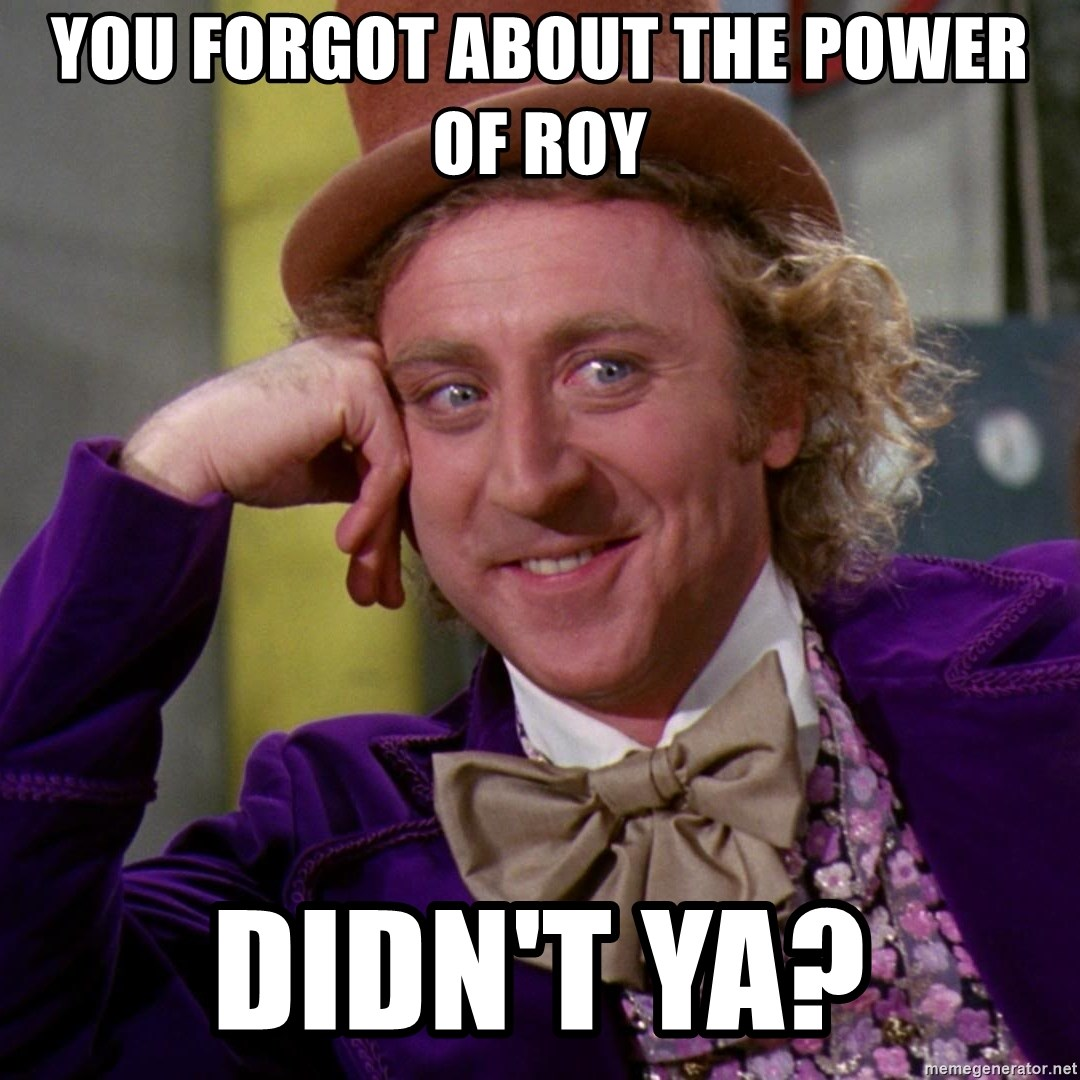 Willy Wonka - You forgot about the power of Roy Didn't ya?