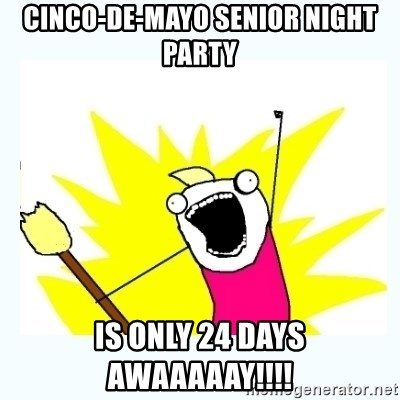 All the things - Cinco-de-Mayo Senior Night Party IS ONLY 24 DAYS AWAAAAAY!!!!