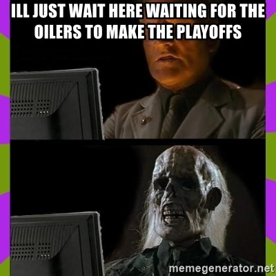 ill just wait here - ill just wait here waiting for the oilers to make the playoffs
