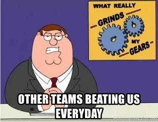 Grinds My Gears Peter Griffin -  Other teams beating us everyday