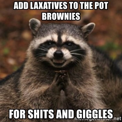 48428865 add laxatives to the pot brownies for shits and giggles evil