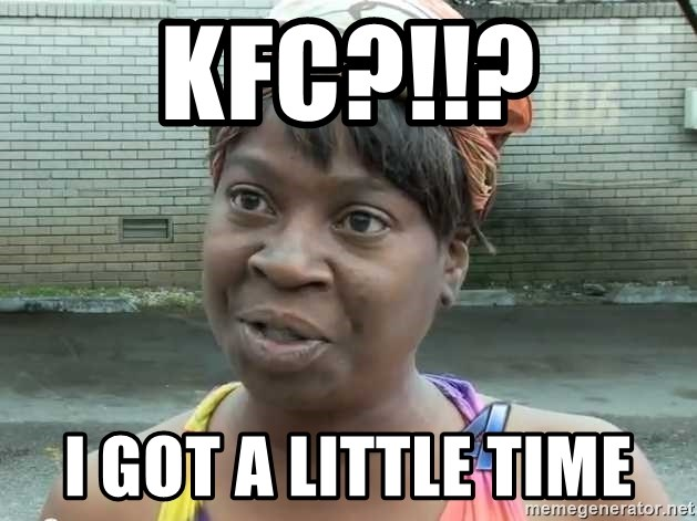 48440477 kfc?!!? i got a little time aint nobody got time for that sweet