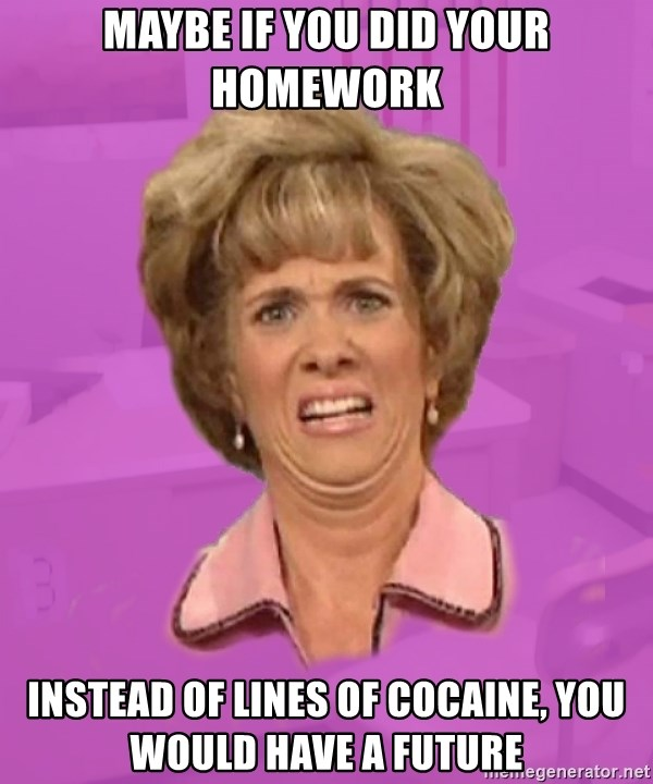 Condescending School Guidance Counselor - Maybe if you did your homework Instead of lines of cocaine, you would have a future