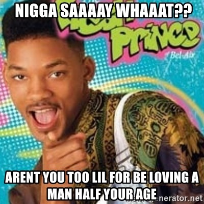 Fresh prince -  nigga saaaay whaaat?? Arent you too lil for be loving a man half your age