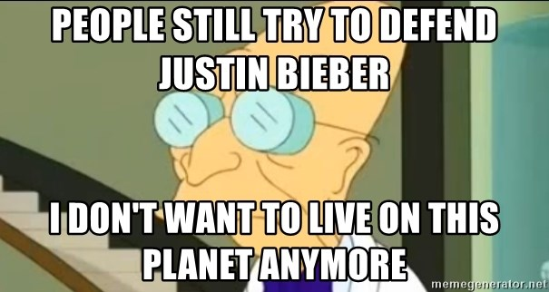 I Don't Want to Live in this Planet Anymore - People still try to defend Justin bieber I don't want to live on this planet anymore