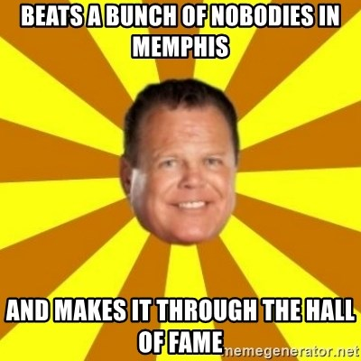 Jerry Lawler - Beats a bunch of nobodies in memphis And makes it through the hall of fame