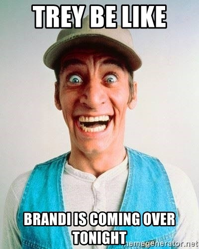 ernest p worrell - Trey be like  Brandi is coming over tonight