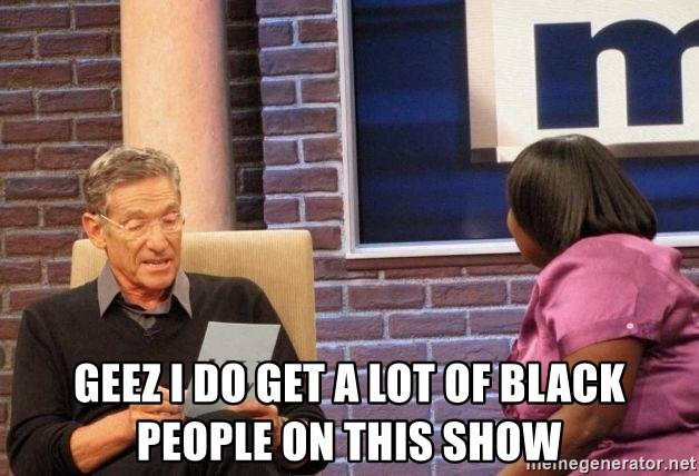 Maury Lie Detector - geez i do get a lot of black people on this show