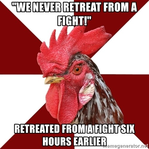 "Roleplaying Rooster - ""We never retreat from a fight!"" Retreated from a fight six hours earlier"