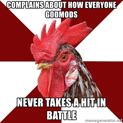 Roleplaying Rooster - Complains about how everyone godmods Never takes a hit in battle