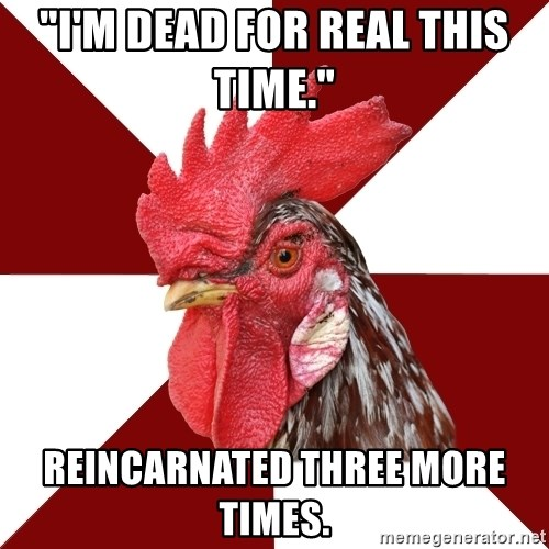 """Roleplaying Rooster - """"I'm dead for real this time.""""   Reincarnated three more times."""