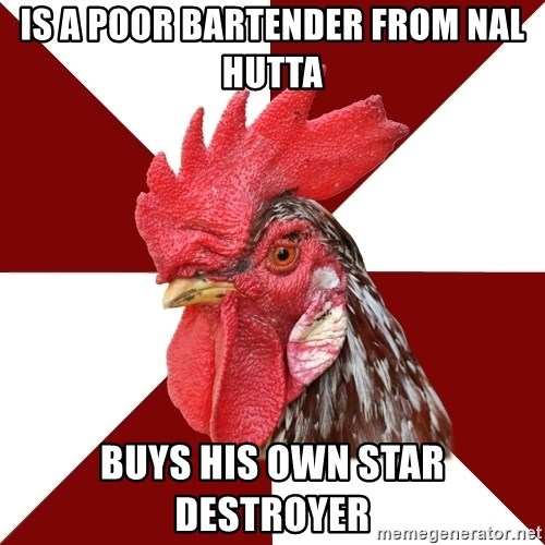 Roleplaying Rooster - Is a poor bartender from Nal Hutta Buys his own Star Destroyer