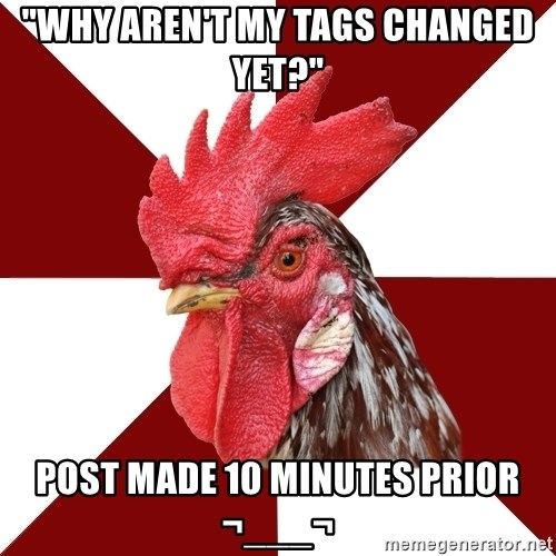 """Roleplaying Rooster - """"why aren't my tags changed yet?"""" post made 10 minutes prior ¬___¬"""