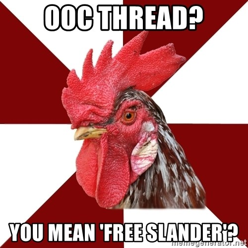Roleplaying Rooster - OOC thread? You mean 'Free slander'?