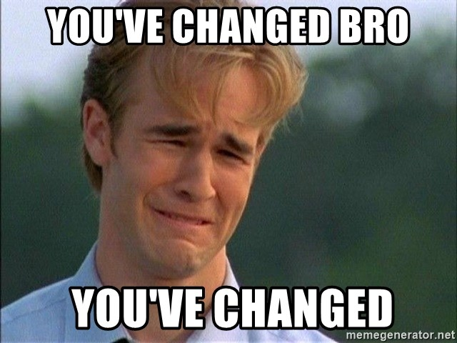 youve-changed-bro-youve-changed.jpg