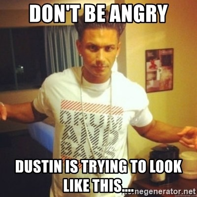 Drum And Bass Guy - Don't be angry Dustin is trying to look like this....