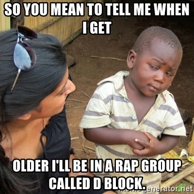 Skeptical 3rd World Kid - So you mean to tell me when I get older I'll be in a rap group called D Block.