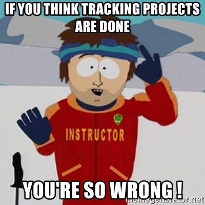 SouthPark Bad Time meme - if you think tracking projects are done you're so wrong !